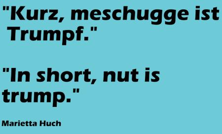 Kurz meschugge ist Trumpf - In short nut is trump